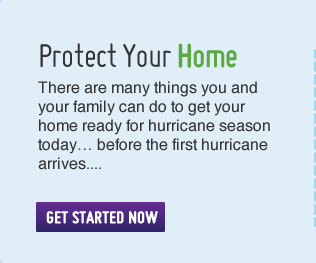 Protect Your home – there are many things you and your family can do to get your home ready for hurricane season today