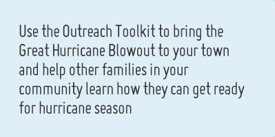 Use the outreach toolkit to bring the Great Hurricane Blowout to your town and help other families in your community learn how they can get ready for hurricane season